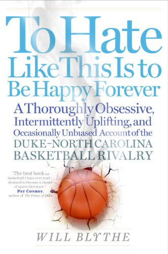 To Hate Like This Is to Be Happy Forever: A Thoroughly Obsessive, Intermittently Uplifting, and Occasionally Unbiased Account of the Duke-North Carolina Basketball Rivalry