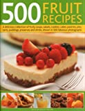 500 Fruit Recipes: A delicious collection of fruity soups, salads, cookies, cakes, pastries, pies, tarts, puddings, preserves and drinks