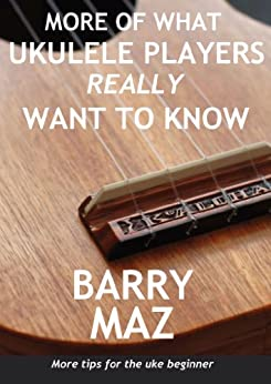 More Of What Ukulele Players Really Want To Know : More Tips For Ukulele Beginners! by [Maz, Barry]