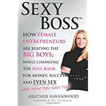 Sexy Boss: How Female Entrepreneurs are Beating the BIG Boys; While Changing the Rule Book for Money, Success and Even Sex