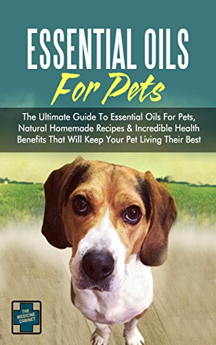 Essential Oils For Pets: The Ultimate Guide To Essential Oils For Pets, Natural Homemade Recipes & Incredible Health Benefits That Will Keep Your Pet Living Their Best