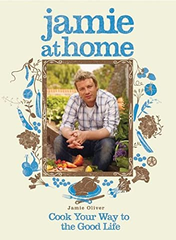 Jamie at Home: Cook Your Way to the Good Life (Cook For Your Life)