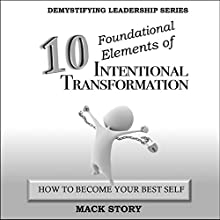 10 Foundational Elements of Intentional Transformation: How to Become Your Best Self: Demystifying Leadership Series, Book 5 Audiobook by Mack Story Narrated by Randal Schaffer