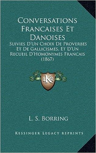 Conversations Francaises Et Danoises: Suivies D'Un Choix de Proverbes Et de Gallicismes, Et D'Un Recueil D'Homonymes Francais (1867)