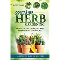 Container Herb Gardening: How To Plant, Grow, Dry and Preserve Herbs Organically