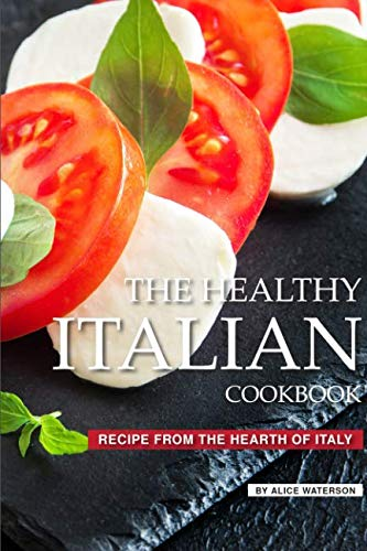 The Healthy Italian Cookbook: Recipe from the Hearth of Italy by Alice Waterson