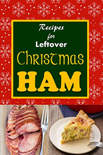 Christmas Ham - Recipes for Leftover Christmas Ham: Cookbook of Recipes for Leftover Holiday Ham (Holiday Leftovers 1)
