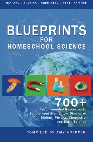 Blueprints for Homeschool Science: 700+ Recommended Resources to Supplement Elementary Studies of Biology, Physics, Chemistry, and Earth Science (Volume 5)
