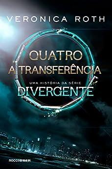 Quatro: A Transferência: uma história da série Divergente por [Roth, Veronica]