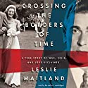 Crossing the Borders of Time: A True Story of War, Exile, and Love Reclaimed Audiobook by Leslie Maitland Narrated by Leslie Maitland