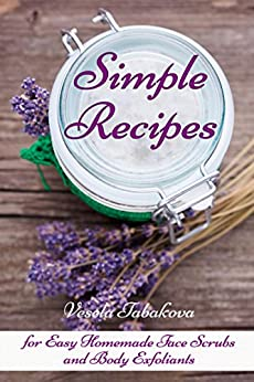 Simple Recipes for Easy Homemade Face Scrubs and Body Exfoliants: Organic Beauty on a Budget (Herbal and Natural Remedies for Healhty Skin Care Book 1) by [Tabakova, Vesela]
