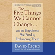 The Five Things We Cannot Change....: And the Happiness We Find by Embracing Them Audiobook by David Richo Narrated by Tom Pile