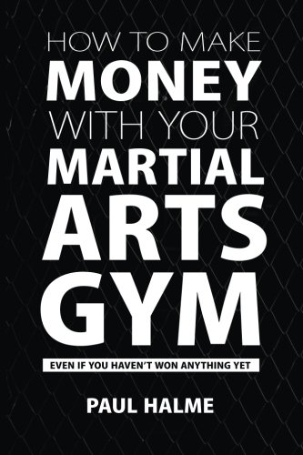 How To Make Money With Your Martial Arts Gym: Even If You Haven't Won Anything Yet