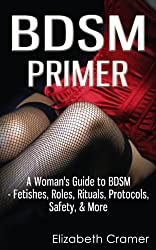 BDSM Primer - A Woman's Guide to BDSM - Fetishes, Roles, Rituals, Protocols, Safety, & More (Women's Guide to BDSM Book 1)