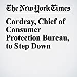 Cordray, Chief of Consumer Protection Bureau, to Step Down | Stacy Cowley,Jessica Silver Greenberg