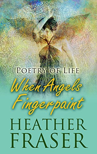 Book: When Angels Fingerpaint - Poetry of Life by Heather Fraser