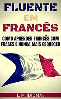 Fluente em Francês: Como Aprender Francês Com Frases e Nunca Mais Esquecer