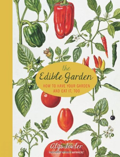 The Edible Garden: How to Have Your Garden and Eat It Too by Alys Fowler