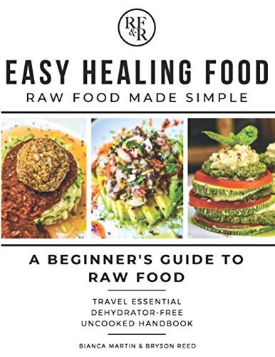 Easy Healing Food: Raw Food Made Simple: A Beginner's Guide to Raw Food: Travel Essential Dehydrator-Free Uncooked Handbook by Bianca Martin, Bryson Reed