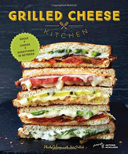 Grilled Cheese Kitchen: Bread + Cheese + Everything in Between by Heidi Gibson, Nate Pollak