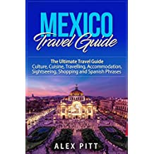 Mexico Travel Guide: The Ultimate Travel Guide - Culture, Cuisine, Travelling, Accommodation, Sightseeing, Shopping and Spanish Phrases