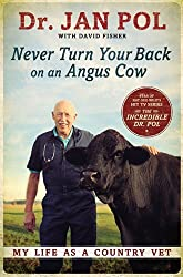 By Dr. Jan Pol Never Turn Your Back on an Angus Cow: My Life as a Country Vet