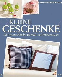 Kleine Geschenke: Die schönsten Ideen zum Nähen von Mode- und Wohnaccessoires - Mit Schnittmustern zum Download (Das große Nähbuch) (German Edition)