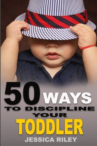 50 Ways to Discipline Your Toddler: NO B.S. Parent's Guide to Handle Chaos and Raise a Happy Child.