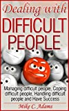 Dealing with difficult people - Managing difficult people, Coping difficult people, Handling difficult people and Have Success (A pain-free book to read)