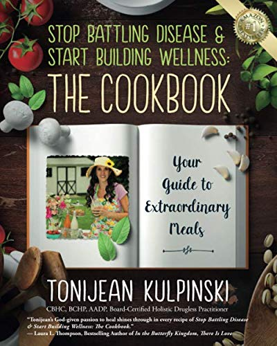 Stop Battling Disease & Start Building Wellness: The Cookbook: Your Guide to Extraordinary Meals by Babypie Publishing