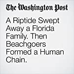 A Riptide Swept Away a Florida Family. Then Beachgoers Formed a Human Chain. |  Katie Mettler