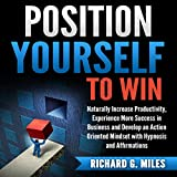 Position Yourself to Win: Naturally Increase Productivity, Experience More Success in Business and Develop an Action Oriented Mindset with Hypnosis and Affirmations