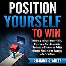 Position Yourself to Win: Naturally Increase Productivity, Experience More Success in Business and Develop an Action Oriented Mindset with Hypnosis and Affirmations Audiobook by Richard G. Miles Narrated by Infinity Productions