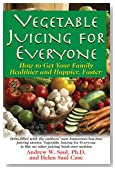 Vegetable Juicing for Everyone: How to Get Your Family Healthier and Happier, Faster!