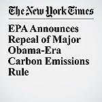 EPA Announces Repeal of Major Obama-Era Carbon Emissions Rule | Lisa Friedman,Brad Plumer
