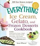 The Everything Ice Cream, Gelato, and Frozen Desserts Cookbook: Includes Fresh Peach Ice Cream, Ginger Pear Sorbet, Hazelnut Nutella Swirl Gelato, ... Lavender Honey Ice Cream...and hundreds more!