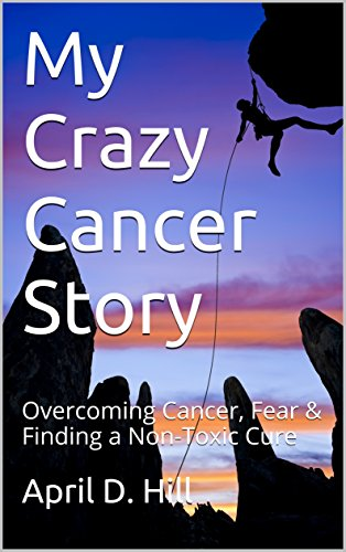 My Crazy Cancer Story: Overcoming Cancer, Fear & Finding a Non-Toxic Cure
