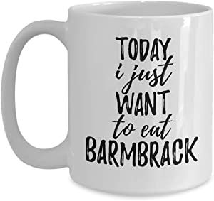 Today I Just Want To Eat Barmbrack Mug Funny Gift For Food Lover Coffee Tea Cup Large 15 oz