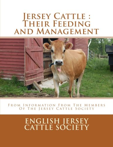 Jersey Cattle : Their Feeding and Management: From Information From The Members Of The Jersey Cattle Society (Cows Jersey Dairy)