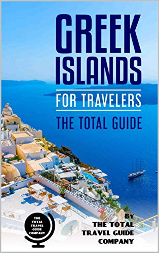 GREEK ISLANDS FOR TRAVELERS. The total guide: The comprehensive traveling guide for all your traveling -