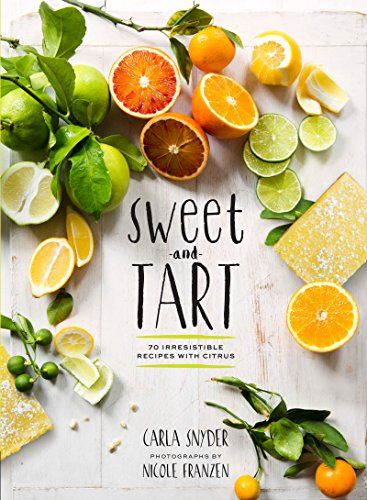 Sweet and Tart: 70 Irresistible Recipes with Citrus -