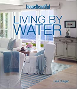 House Beautiful Living By Water: Lisa Cregan, House Beautiful:  9781618371164: Amazon.com: Books