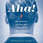 Aha!: The Moments of Insight That Shape Our World | William B. Irvine