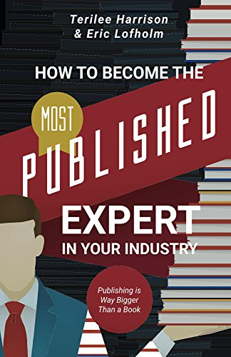 How to Become the Most Published Expert in Your Industry: Publishing is Way Bigger Than a Book cover