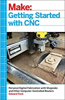 Getting Started with CNC: Personal Digital Fabrication with Shapeoko and Other Computer-Controlled Routers Front Cover