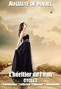 L'Héritier de l'Eau - Cycle 2 : L'Implantation, L'Affliction, L'Invasion, L'Abomination par Auguste de Madec