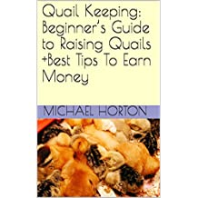 Quail Keeping: Beginner's Guide to Raising Quails +Best Tips To Earn Money