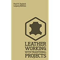 Leather Working With Traditional Projects (Legacy Edition): A Classic Practical Manual For Technique, Tooling, Equipment…