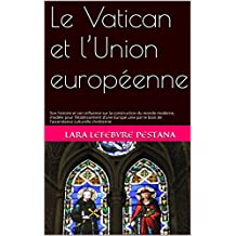 Le Vatican et l'Union européenne: Son histoire et son influence sur la construction du monde moderne, modèle pour l'établissement d'une Europe unie par ... culturelle chrétienne (French Edition)