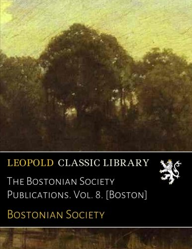 The Bostonian Society Publications. Vol. 8. ()